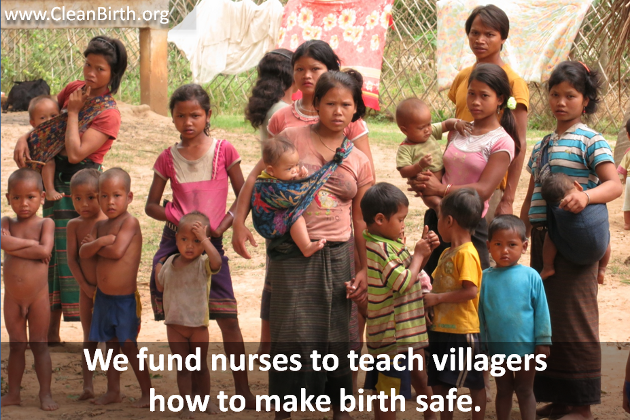 We fund nurses to teach villagers how to make birth safe.